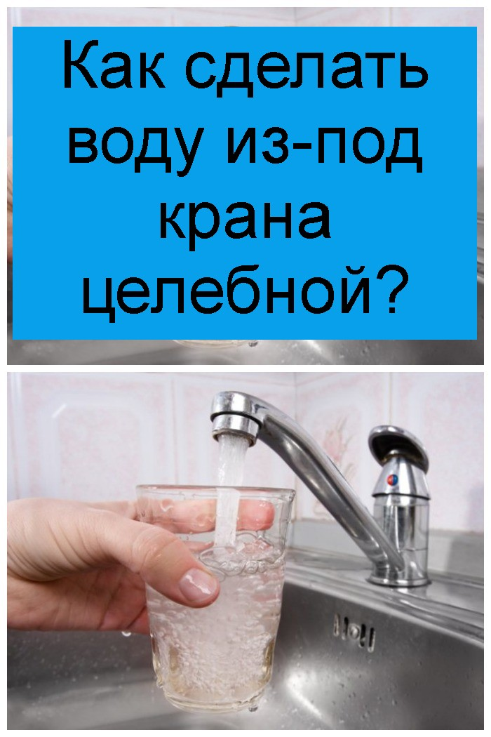 Как сделать воду из-под крана целебной 4