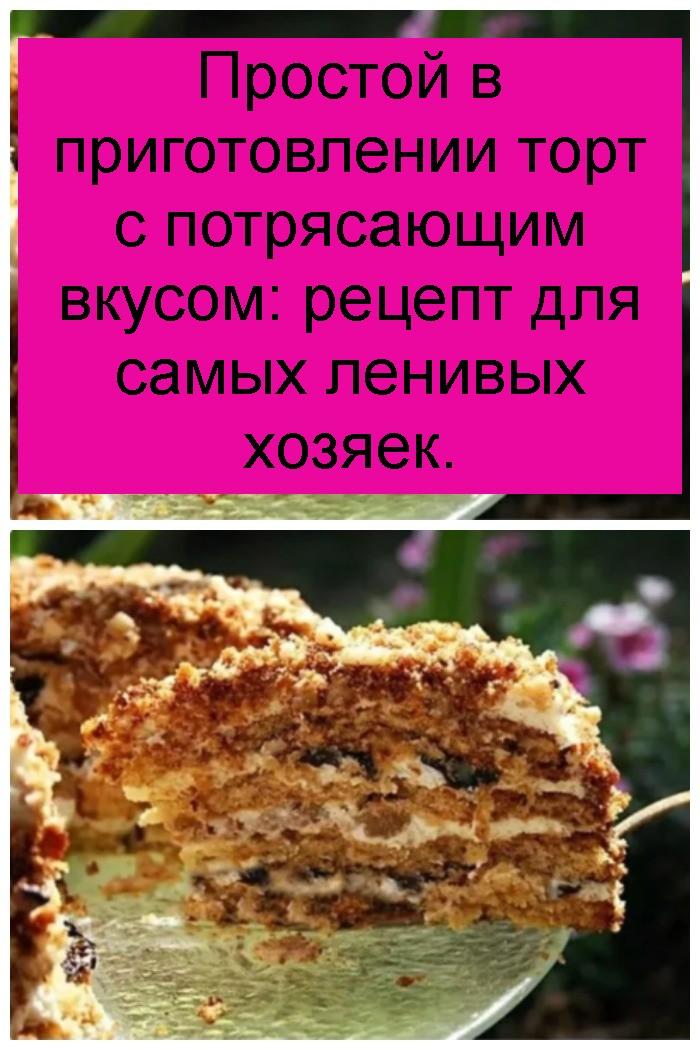 Простой в приготовлении торт с потрясающим вкусом: рецепт для самых ленивых хозяек 4